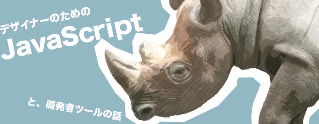 デザイナーのためのJavaScript(と、開発者ツールの話)